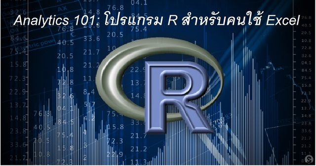 Analytics 101 : โปรแกรม R สำหรับคนใช้ Excel